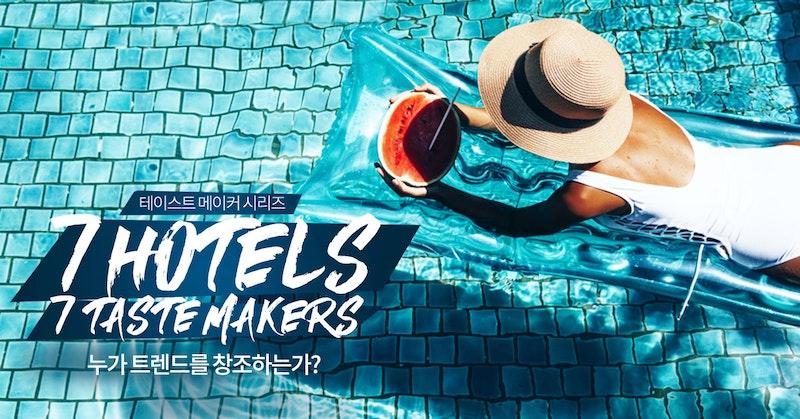 7 Hotels & 7 Taste Makers - 누가 트렌드를 창조하는가?