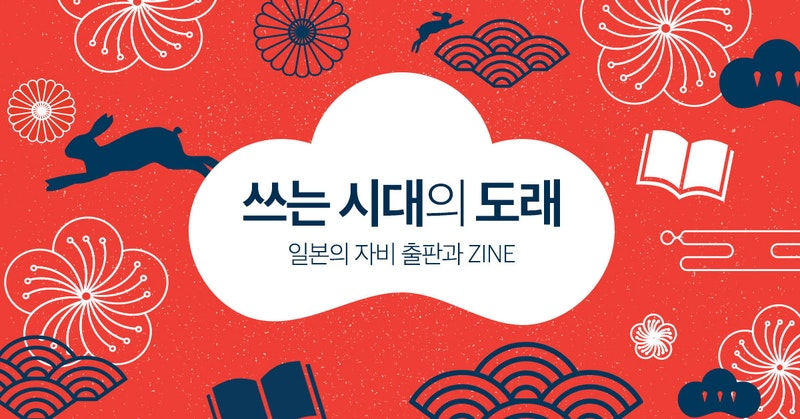 쓰는 시대의 도래 - 일본의 자비 출판과 ZINE