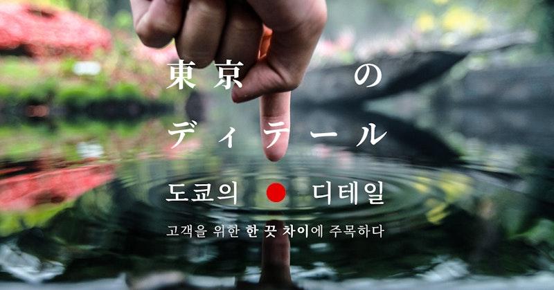 도쿄의 디테일 - 고객을 위한 한 끗 차이에 주목하다