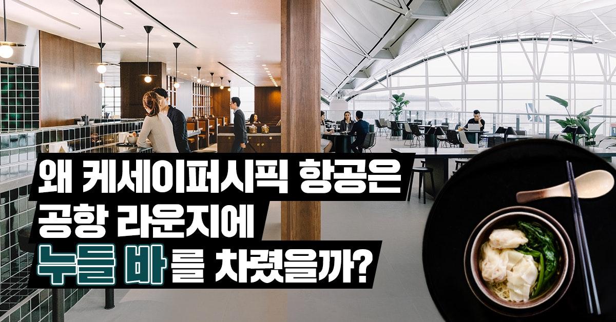 왜 캐세이퍼시픽 항공은 공항 라운지에 '누들 바'를 차렸을까?